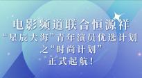 """""""星辰大海""""青年演员优选计划之""""时尚计划""""正式起航!"""